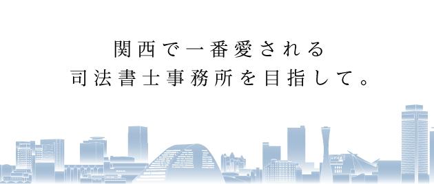 関西で一番愛される 司法書士事務所を目指して。