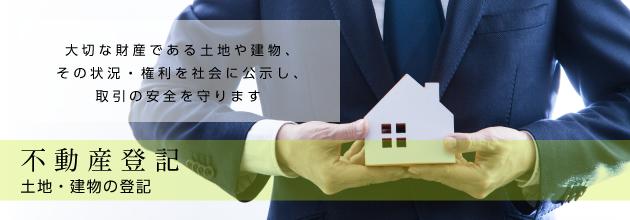 不動産登記 土地・建物の登記 大切な財産である土地や建物、 その状況・権利を社会に公示し、 取引の安全を守ります
