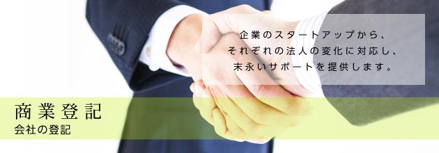商業登記 会社の登記 企業のスタートアップから、 それぞれの法人の変化に対応し、 末永いサポートを提供します。